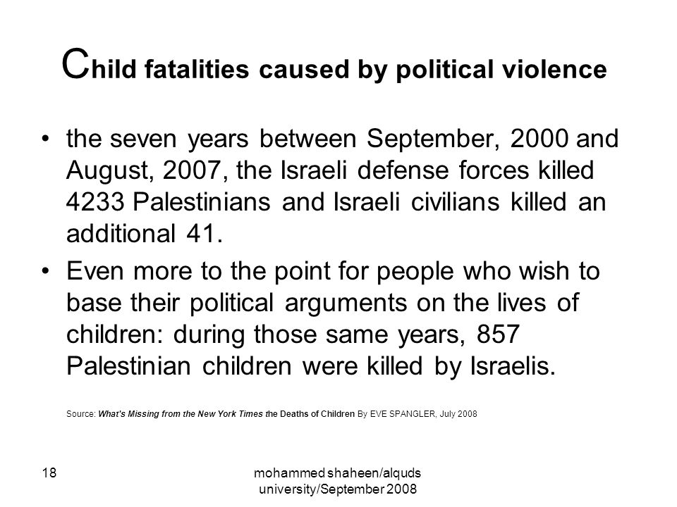 mohammed shaheen/alquds university/September 2008 18 C hild fatalities caused by political violence the seven years between September, 2000 and August, 2007, the Israeli defense forces killed 4233 Palestinians and Israeli civilians killed an additional 41.