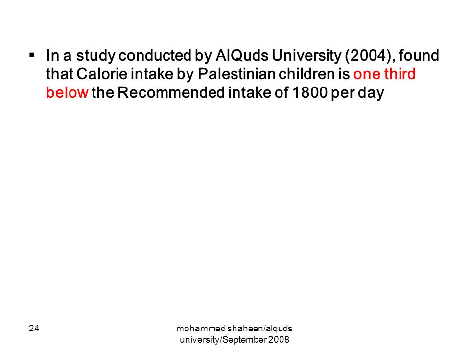 mohammed shaheen/alquds university/September 2008 24  In a study conducted by AlQuds University (2004), found that Calorie intake by Palestinian children is one third below the Recommended intake of 1800 per day