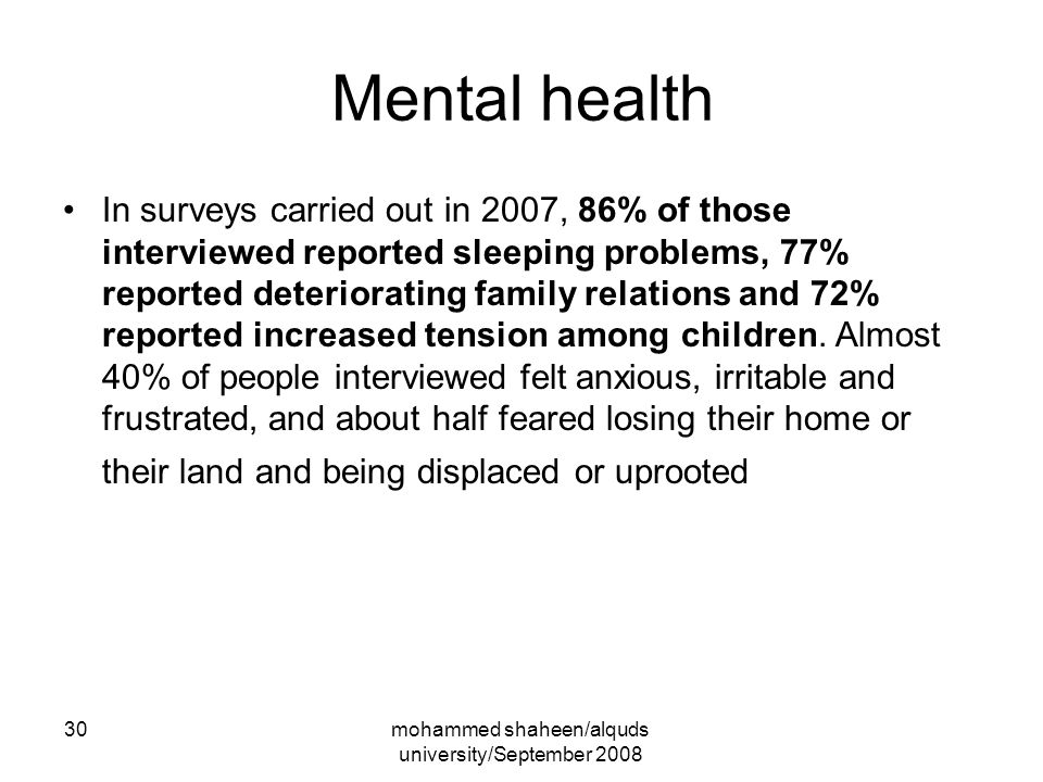 mohammed shaheen/alquds university/September 2008 30 Mental health In surveys carried out in 2007, 86% of those interviewed reported sleeping problems, 77% reported deteriorating family relations and 72% reported increased tension among children.