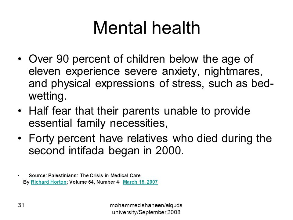 mohammed shaheen/alquds university/September 2008 31 Mental health Over 90 percent of children below the age of eleven experience severe anxiety, nightmares, and physical expressions of stress, such as bed- wetting.