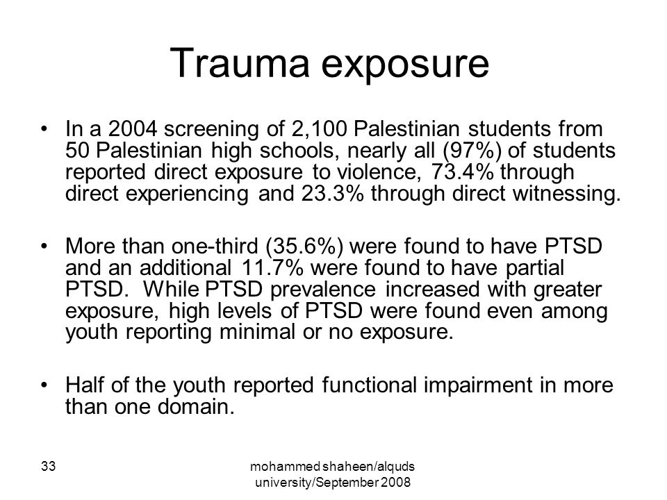 mohammed shaheen/alquds university/September 2008 33 Trauma exposure In a 2004 screening of 2,100 Palestinian students from 50 Palestinian high schools, nearly all (97%) of students reported direct exposure to violence, 73.4% through direct experiencing and 23.3% through direct witnessing.