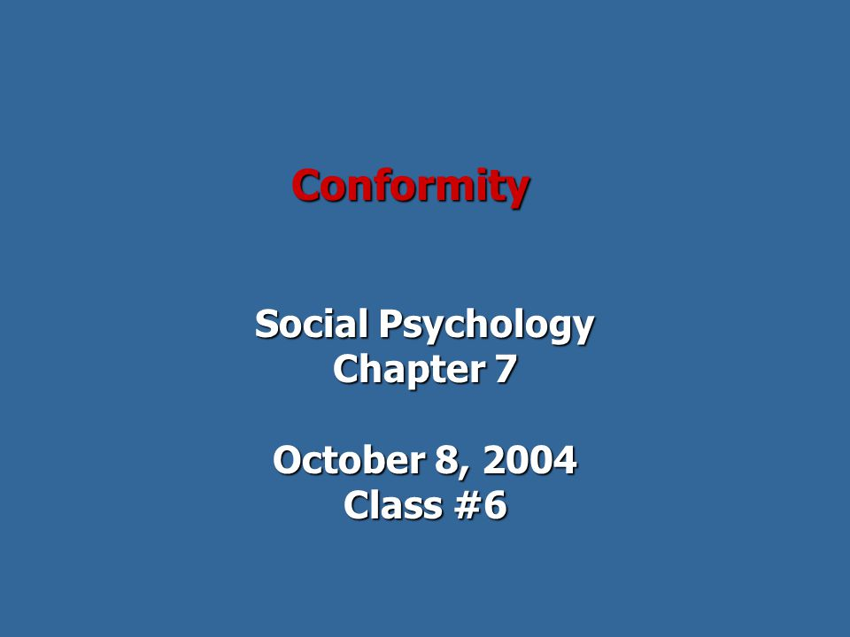 Conformity Social Psychology Chapter 7 October 8, 2004 Class #6
