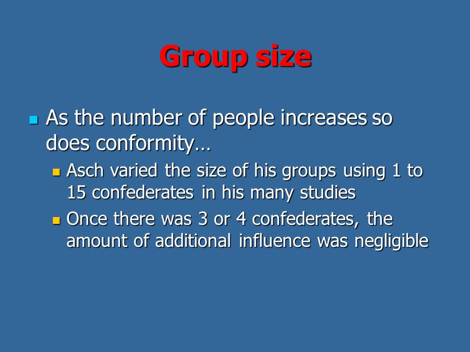 Group size As the number of people increases so does conformity… As the number of people increases so does conformity… Asch varied the size of his groups using 1 to 15 confederates in his many studies Asch varied the size of his groups using 1 to 15 confederates in his many studies Once there was 3 or 4 confederates, the amount of additional influence was negligible Once there was 3 or 4 confederates, the amount of additional influence was negligible