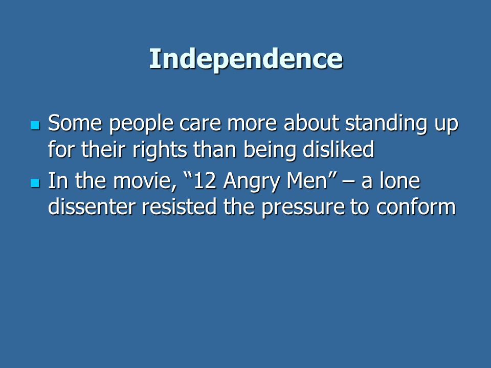 Independence Some people care more about standing up for their rights than being disliked Some people care more about standing up for their rights than being disliked In the movie, 12 Angry Men – a lone dissenter resisted the pressure to conform In the movie, 12 Angry Men – a lone dissenter resisted the pressure to conform