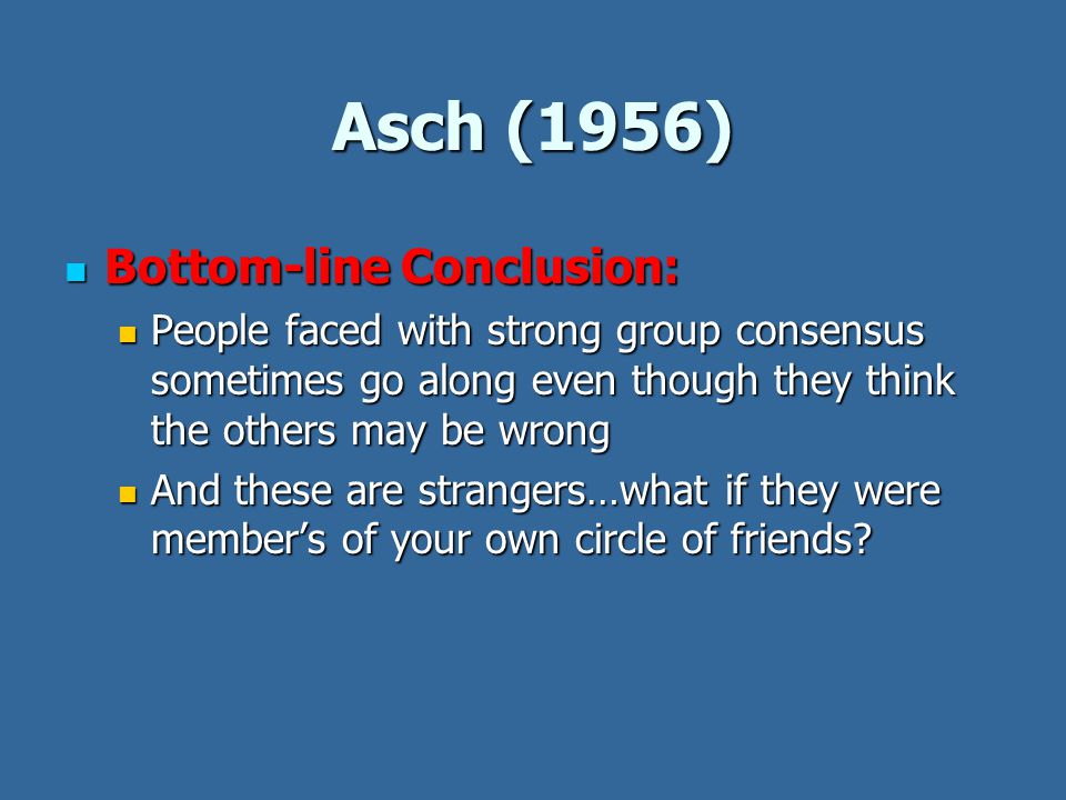 Asch (1956) Bottom-line Conclusion: Bottom-line Conclusion: People faced with strong group consensus sometimes go along even though they think the others may be wrong People faced with strong group consensus sometimes go along even though they think the others may be wrong And these are strangers…what if they were member's of your own circle of friends.