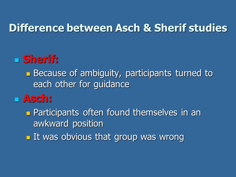 Difference between Asch & Sherif studies Sherif: Sherif: Because of ambiguity, participants turned to each other for guidance Because of ambiguity, participants turned to each other for guidance Asch: Asch: Participants often found themselves in an awkward position Participants often found themselves in an awkward position It was obvious that group was wrong It was obvious that group was wrong