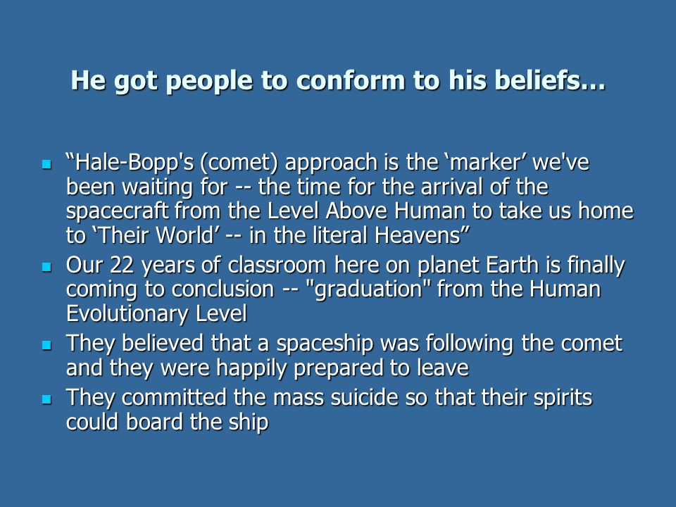 He got people to conform to his beliefs… Hale-Bopp s (comet) approach is the 'marker' we ve been waiting for -- the time for the arrival of the spacecraft from the Level Above Human to take us home to 'Their World' -- in the literal Heavens Hale-Bopp s (comet) approach is the 'marker' we ve been waiting for -- the time for the arrival of the spacecraft from the Level Above Human to take us home to 'Their World' -- in the literal Heavens Our 22 years of classroom here on planet Earth is finally coming to conclusion -- graduation from the Human Evolutionary Level Our 22 years of classroom here on planet Earth is finally coming to conclusion -- graduation from the Human Evolutionary Level They believed that a spaceship was following the comet and they were happily prepared to leave They believed that a spaceship was following the comet and they were happily prepared to leave They committed the mass suicide so that their spirits could board the ship They committed the mass suicide so that their spirits could board the ship