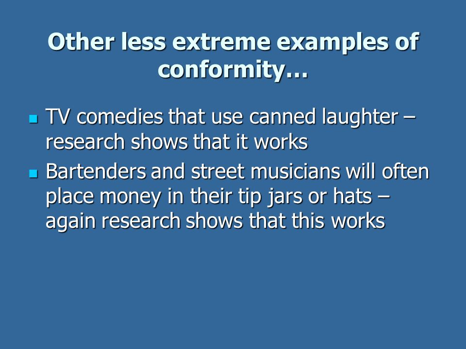 Other less extreme examples of conformity… TV comedies that use canned laughter – research shows that it works TV comedies that use canned laughter – research shows that it works Bartenders and street musicians will often place money in their tip jars or hats – again research shows that this works Bartenders and street musicians will often place money in their tip jars or hats – again research shows that this works