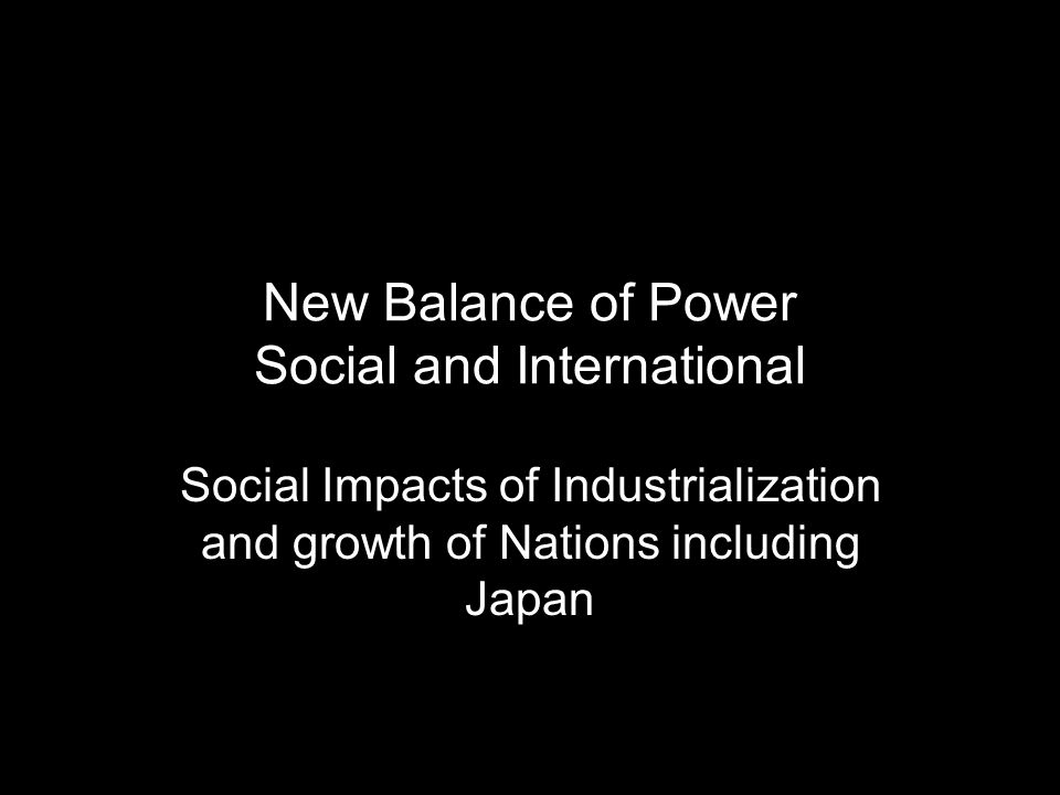 New Balance of Power Social and International Social Impacts of Industrialization and growth of Nations including Japan