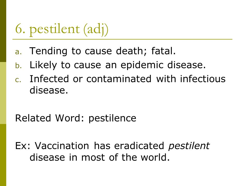 6. pestilent (adj) a. Tending to cause death; fatal.