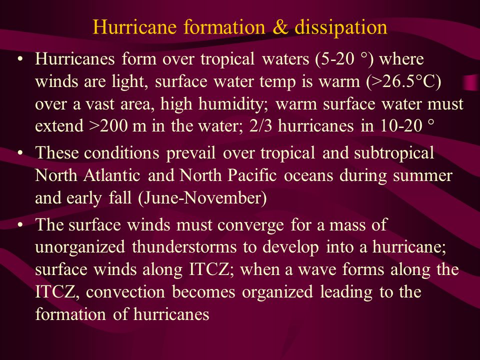 Hurricane formation & dissipation Hurricanes form over tropical waters (5-20 °) where winds are light, surface water temp is warm (>26.5°C) over a vast area, high humidity; warm surface water must extend >200 m in the water; 2/3 hurricanes in 10-20 ° These conditions prevail over tropical and subtropical North Atlantic and North Pacific oceans during summer and early fall (June-November) The surface winds must converge for a mass of unorganized thunderstorms to develop into a hurricane; surface winds along ITCZ; when a wave forms along the ITCZ, convection becomes organized leading to the formation of hurricanes