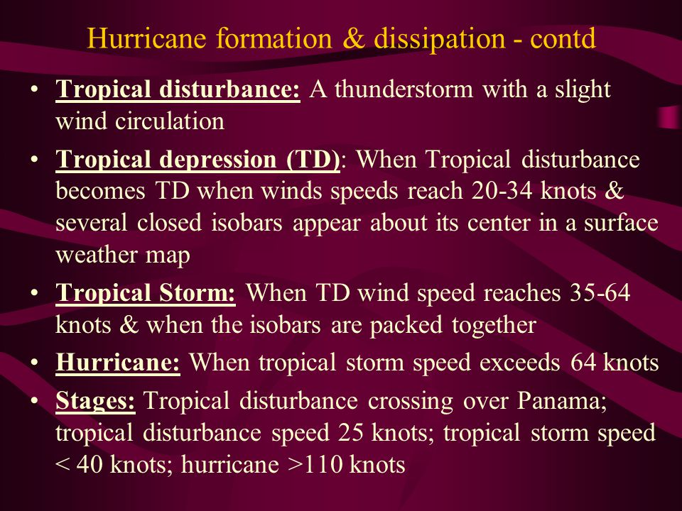 Hurricane formation & dissipation - contd Tropical disturbance: A thunderstorm with a slight wind circulation Tropical depression (TD): When Tropical disturbance becomes TD when winds speeds reach 20-34 knots & several closed isobars appear about its center in a surface weather map Tropical Storm: When TD wind speed reaches 35-64 knots & when the isobars are packed together Hurricane: When tropical storm speed exceeds 64 knots Stages: Tropical disturbance crossing over Panama; tropical disturbance speed 25 knots; tropical storm speed 110 knots