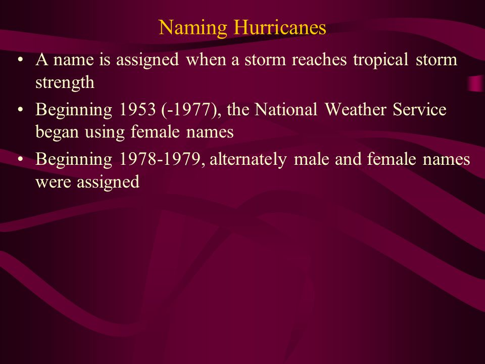 Naming Hurricanes A name is assigned when a storm reaches tropical storm strength Beginning 1953 (-1977), the National Weather Service began using female names Beginning 1978-1979, alternately male and female names were assigned