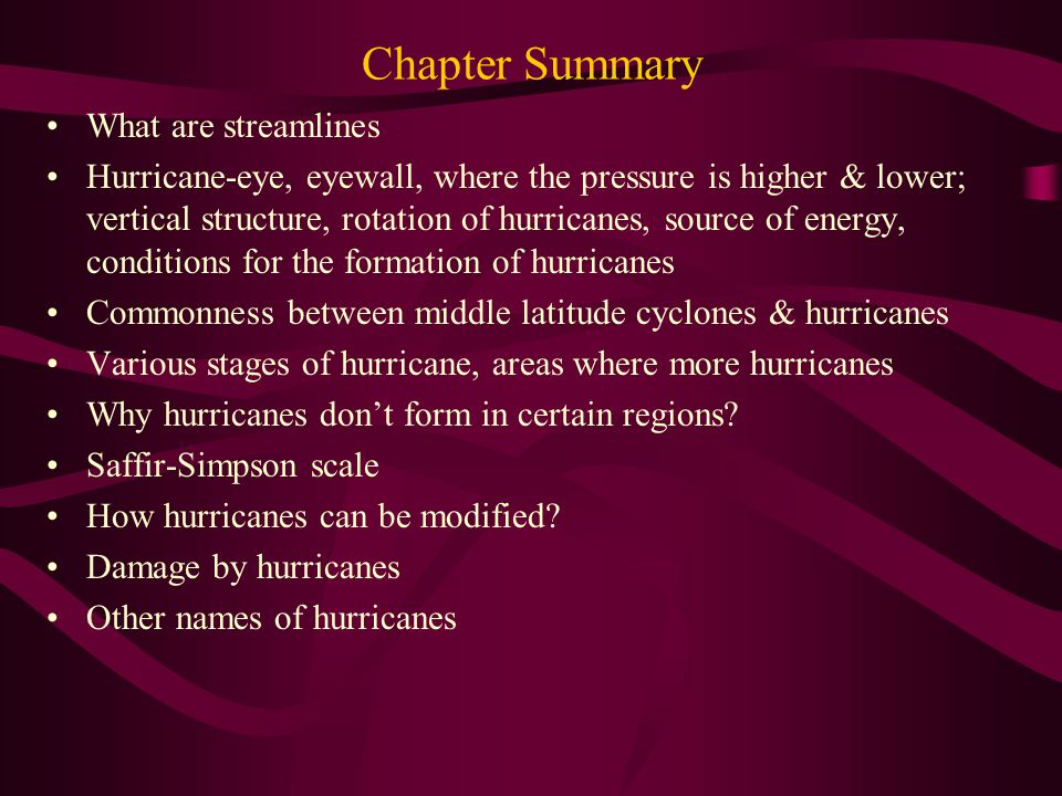 Chapter Summary What are streamlines Hurricane-eye, eyewall, where the pressure is higher & lower; vertical structure, rotation of hurricanes, source of energy, conditions for the formation of hurricanes Commonness between middle latitude cyclones & hurricanes Various stages of hurricane, areas where more hurricanes Why hurricanes don't form in certain regions.