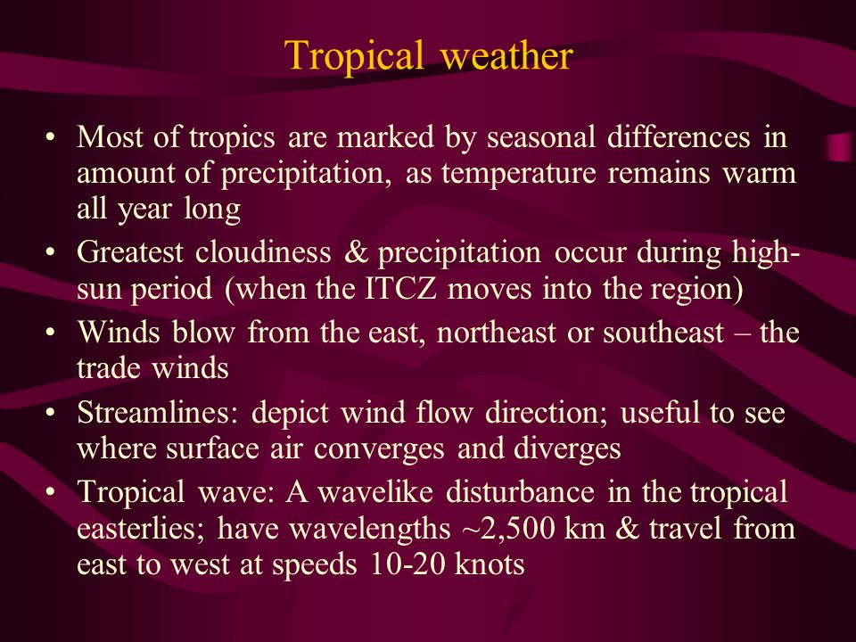 Tropical weather Most of tropics are marked by seasonal differences in amount of precipitation, as temperature remains warm all year long Greatest cloudiness & precipitation occur during high- sun period (when the ITCZ moves into the region) Winds blow from the east, northeast or southeast – the trade winds Streamlines: depict wind flow direction; useful to see where surface air converges and diverges Tropical wave: A wavelike disturbance in the tropical easterlies; have wavelengths ~2,500 km & travel from east to west at speeds 10-20 knots