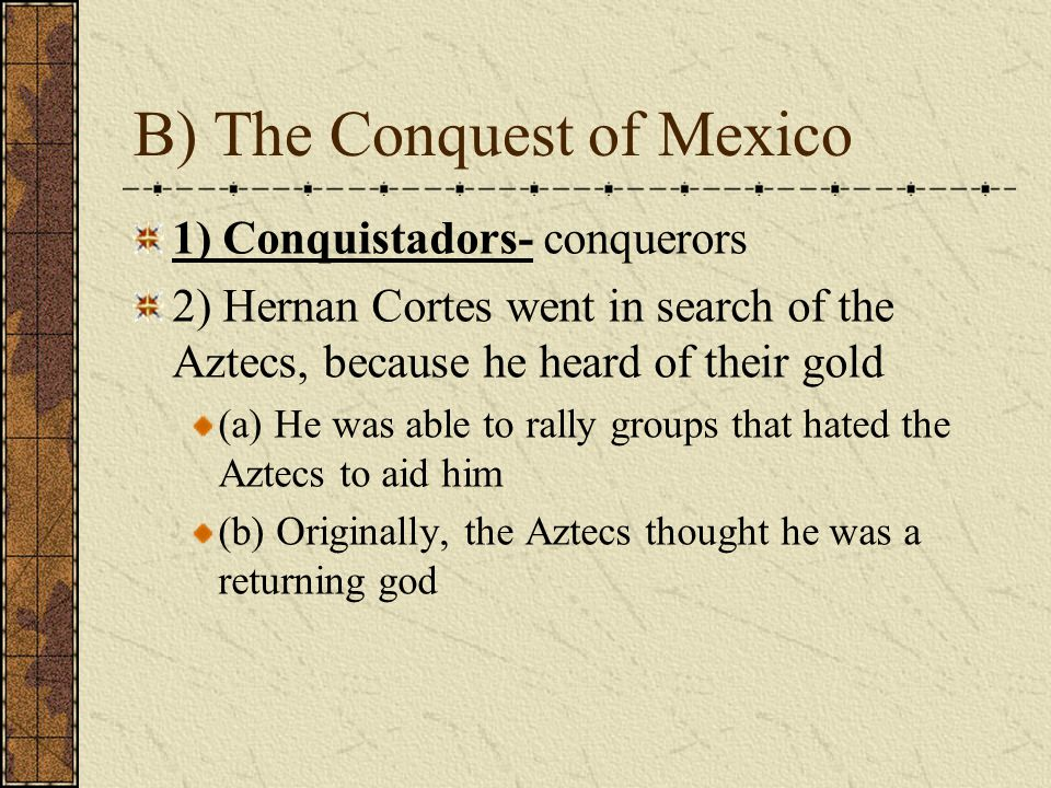 B) The Conquest of Mexico 1) Conquistadors- conquerors 2) Hernan Cortes went in search of the Aztecs, because he heard of their gold (a) He was able to rally groups that hated the Aztecs to aid him (b) Originally, the Aztecs thought he was a returning god