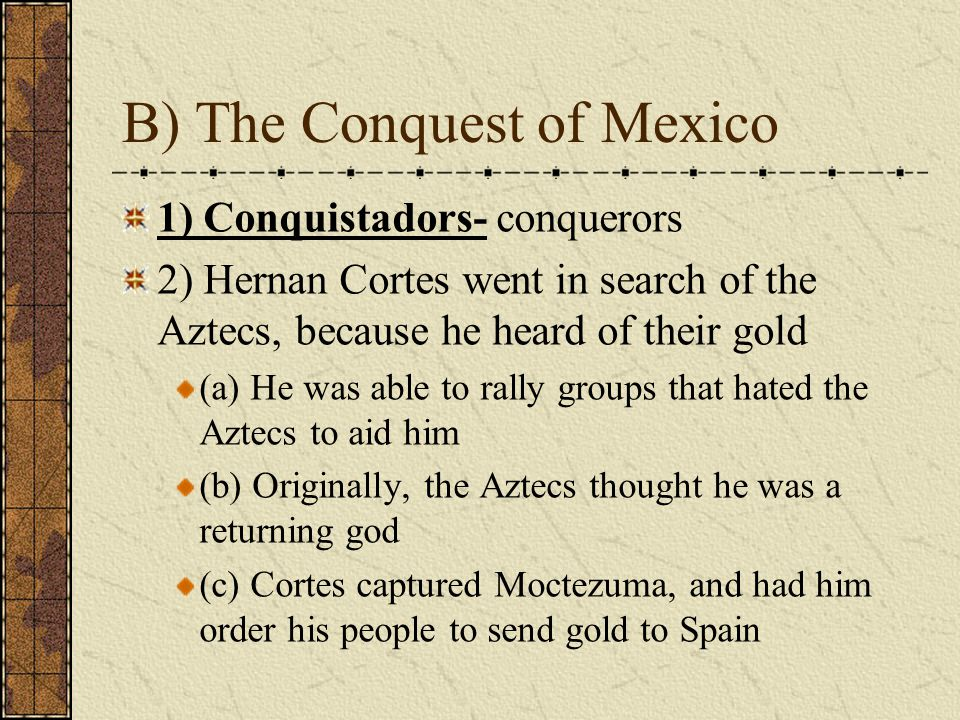 B) The Conquest of Mexico 1) Conquistadors- conquerors 2) Hernan Cortes went in search of the Aztecs, because he heard of their gold (a) He was able to rally groups that hated the Aztecs to aid him (b) Originally, the Aztecs thought he was a returning god (c) Cortes captured Moctezuma, and had him order his people to send gold to Spain