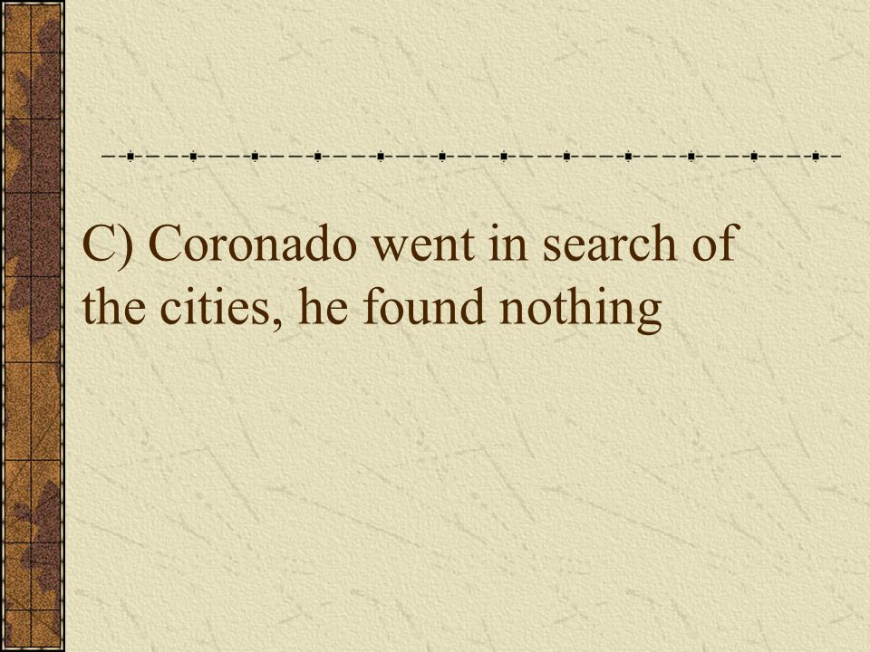 C) Coronado went in search of the cities, he found nothing
