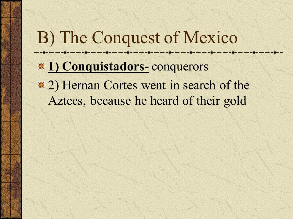 B) The Conquest of Mexico 1) Conquistadors- conquerors 2) Hernan Cortes went in search of the Aztecs, because he heard of their gold