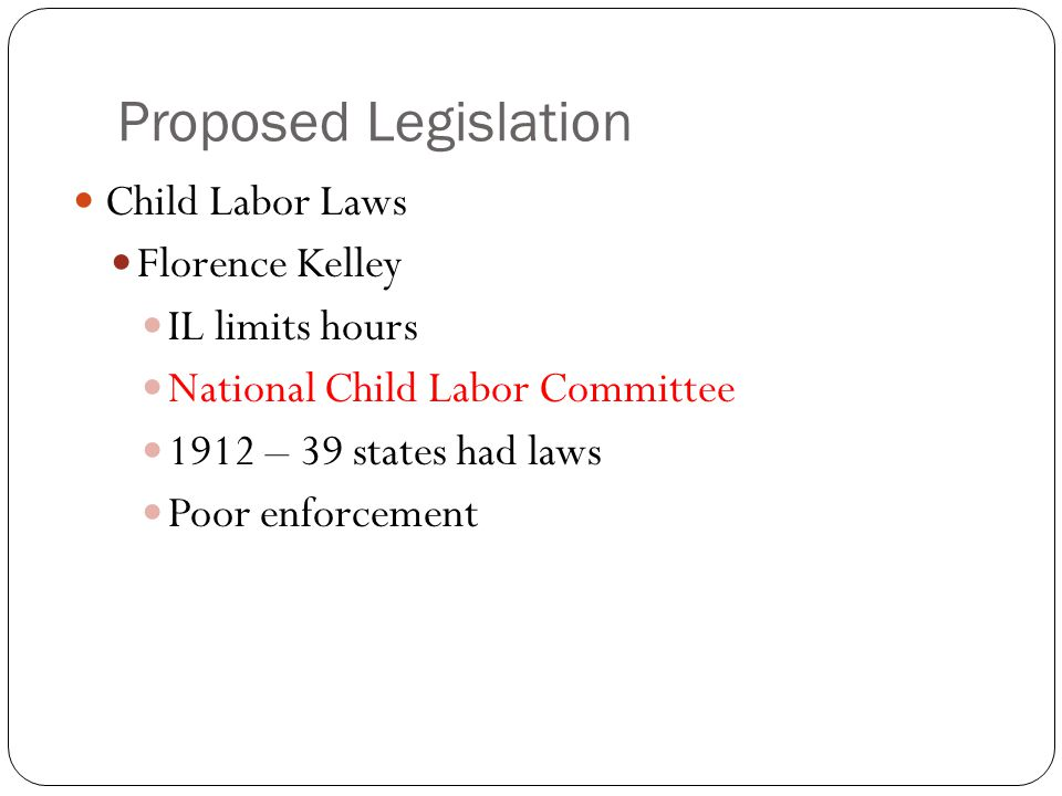 Proposed Legislation Child Labor Laws Florence Kelley IL limits hours National Child Labor Committee 1912 – 39 states had laws Poor enforcement
