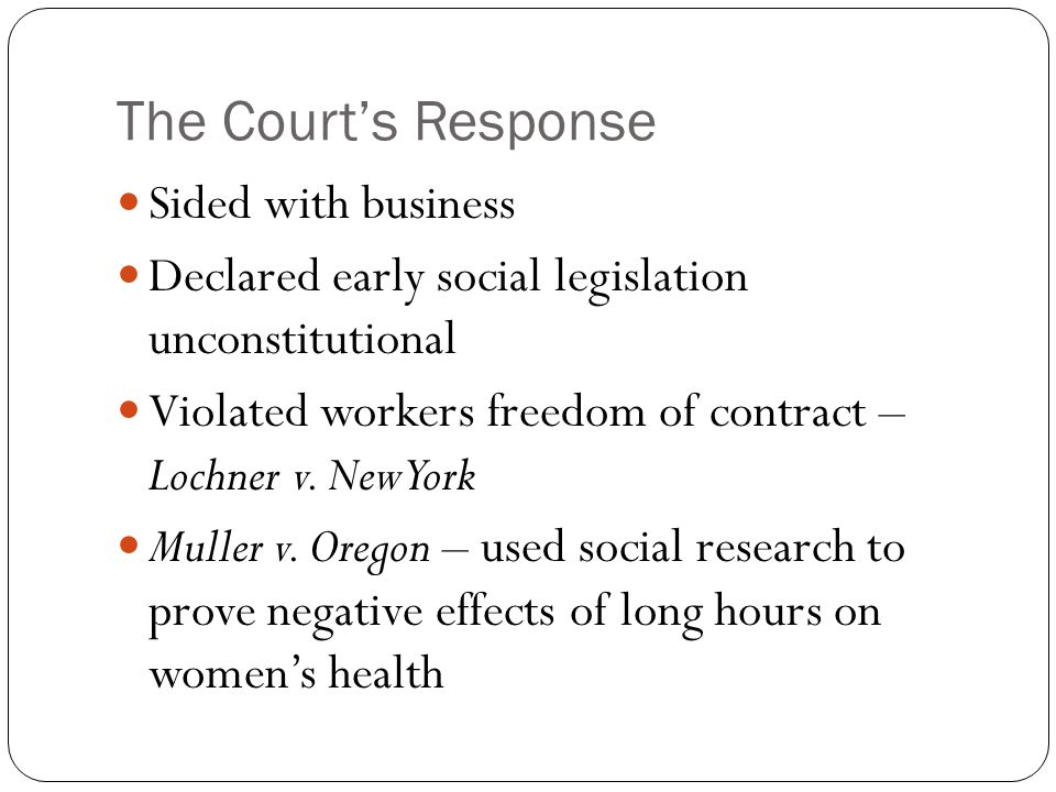 The Court's Response Sided with business Declared early social legislation unconstitutional Violated workers freedom of contract – Lochner v.