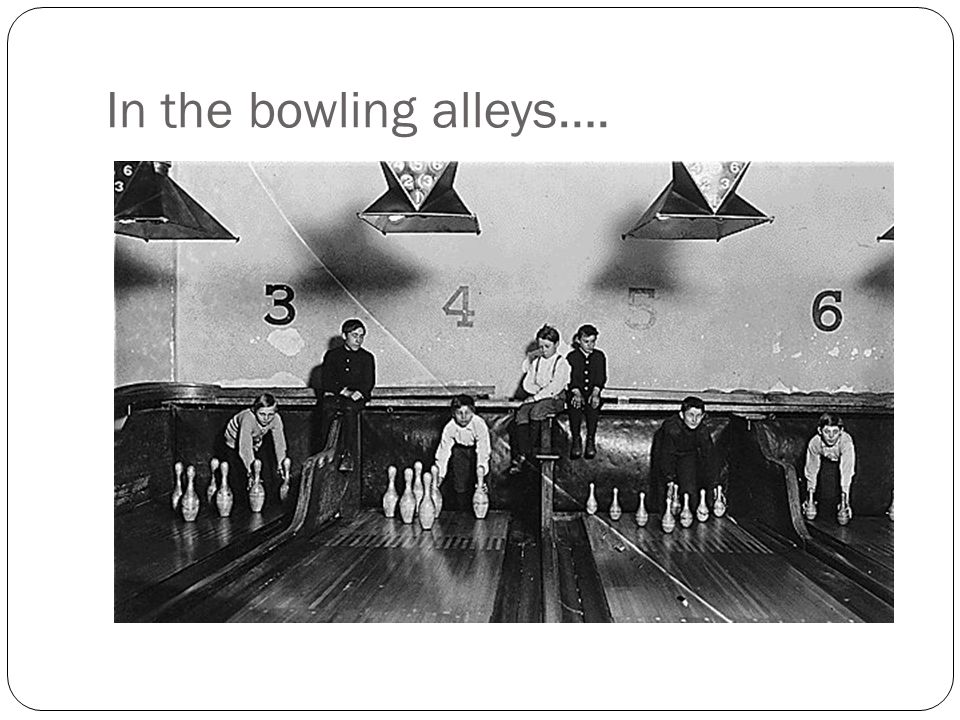 In the bowling alleys….