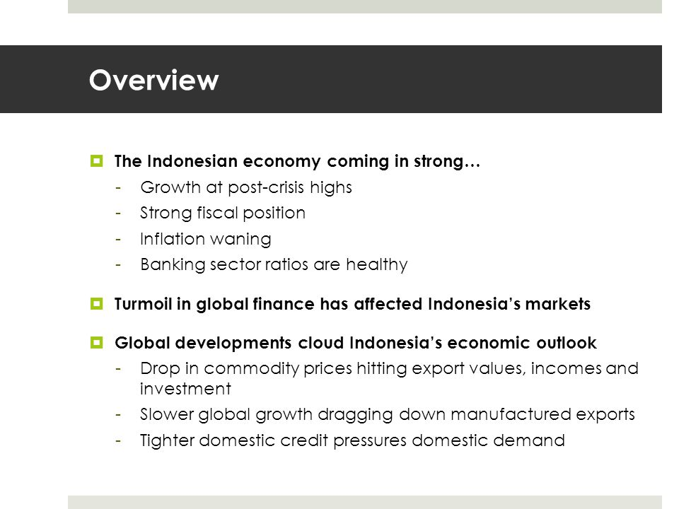 Overview  The Indonesian economy coming in strong… -Growth at post-crisis highs -Strong fiscal position -Inflation waning -Banking sector ratios are healthy  Turmoil in global finance has affected Indonesia's markets  Global developments cloud Indonesia's economic outlook -Drop in commodity prices hitting export values, incomes and investment -Slower global growth dragging down manufactured exports -Tighter domestic credit pressures domestic demand