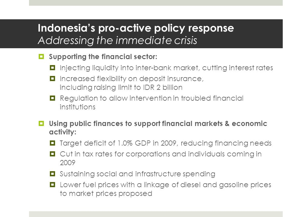 Indonesia's pro-active policy response Addressing the immediate crisis  Supporting the financial sector:  Injecting liquidity into inter-bank market, cutting interest rates  Increased flexibility on deposit insurance, including raising limit to IDR 2 billion  Regulation to allow intervention in troubled financial institutions  Using public finances to support financial markets & economic activity:  Target deficit of 1.0% GDP in 2009, reducing financing needs  Cut in tax rates for corporations and individuals coming in 2009  Sustaining social and infrastructure spending  Lower fuel prices with a linkage of diesel and gasoline prices to market prices proposed
