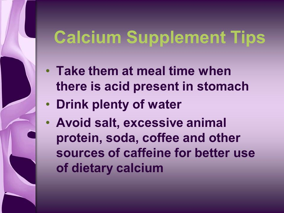 Calcium Supplement Tips Take them at meal time when there is acid present in stomach Drink plenty of water Avoid salt, excessive animal protein, soda, coffee and other sources of caffeine for better use of dietary calcium