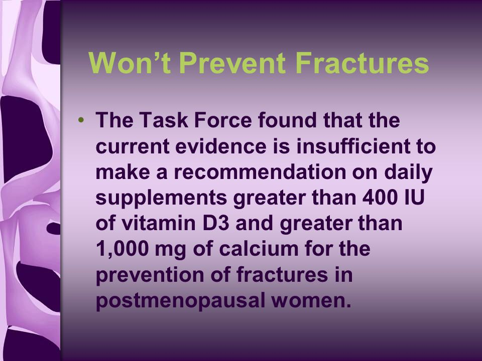 Won't Prevent Fractures The Task Force found that the current evidence is insufficient to make a recommendation on daily supplements greater than 400 IU of vitamin D3 and greater than 1,000 mg of calcium for the prevention of fractures in postmenopausal women.