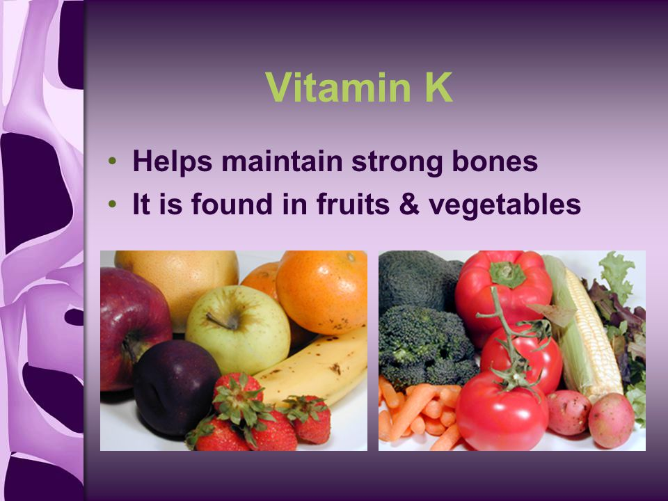 Vitamin K Helps maintain strong bones It is found in fruits & vegetables