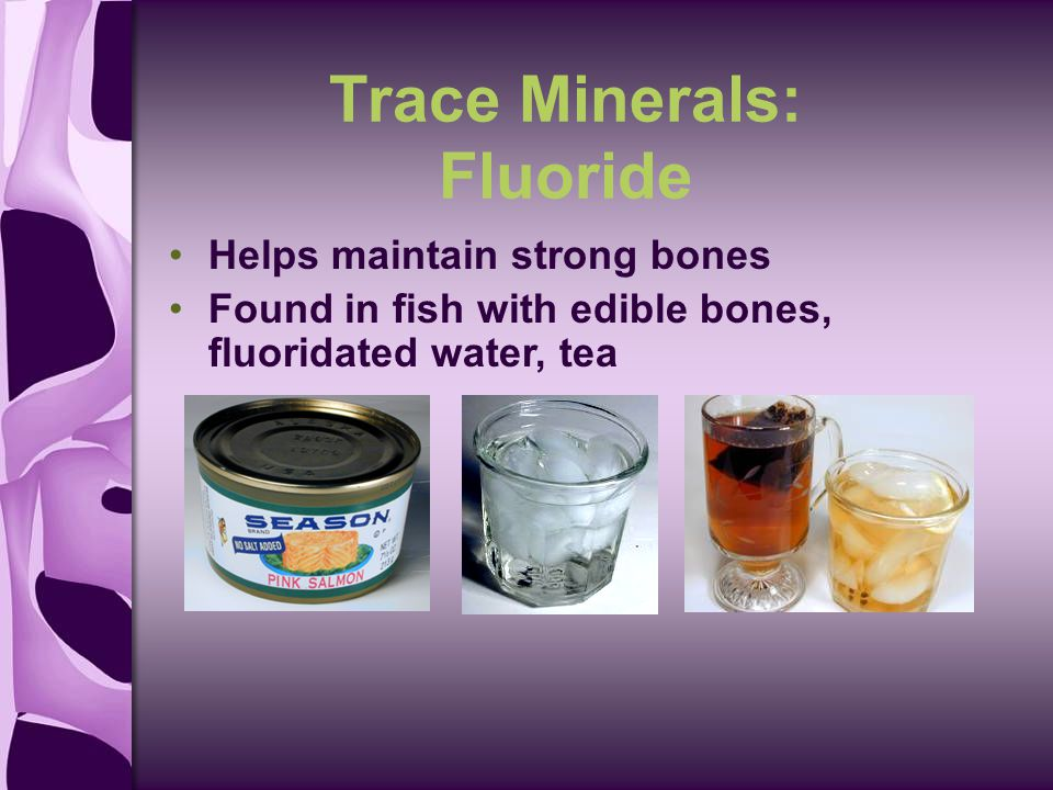 Trace Minerals: Fluoride Helps maintain strong bones Found in fish with edible bones, fluoridated water, tea