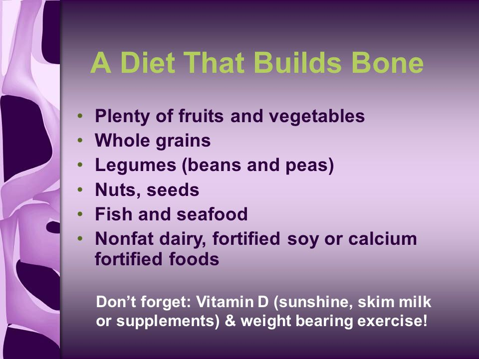 A Diet That Builds Bone Plenty of fruits and vegetables Whole grains Legumes (beans and peas) Nuts, seeds Fish and seafood Nonfat dairy, fortified soy or calcium fortified foods Don't forget: Vitamin D (sunshine, skim milk or supplements) & weight bearing exercise!