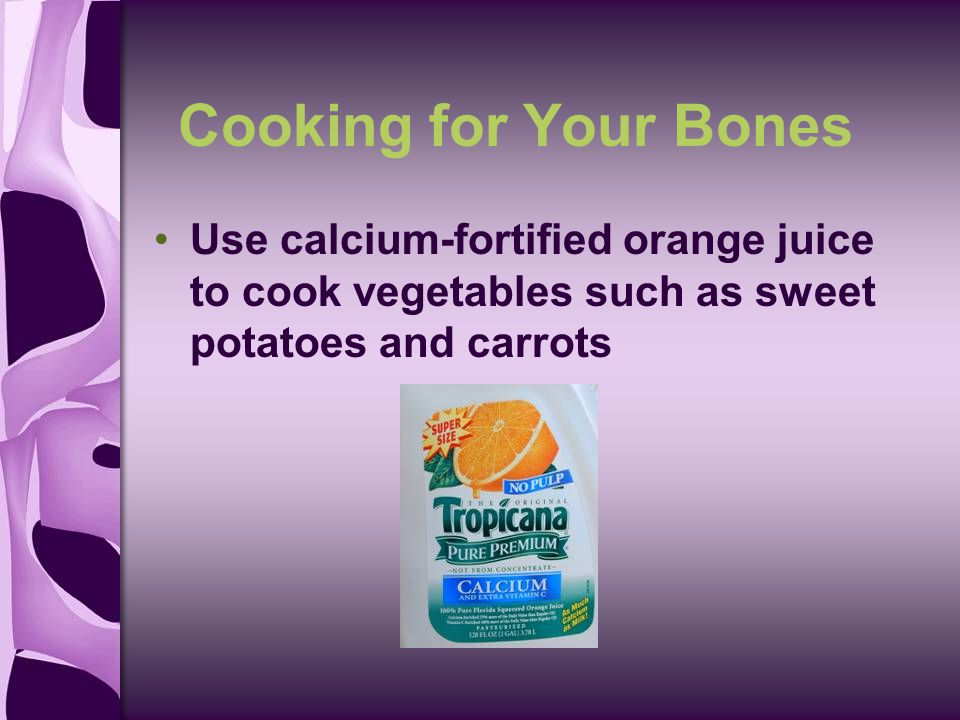 Cooking for Your Bones Use calcium-fortified orange juice to cook vegetables such as sweet potatoes and carrots