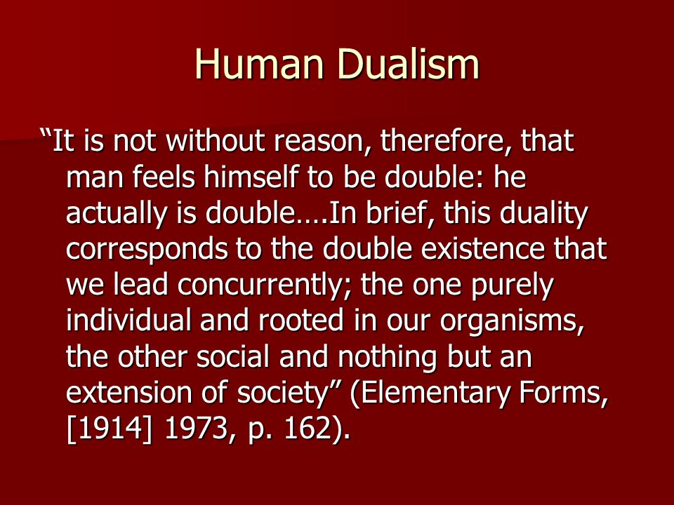 "Human Dualism ""It is not without reason, therefore, that man feels himself to be double: he actually is double….In brief, this duality corresponds to"