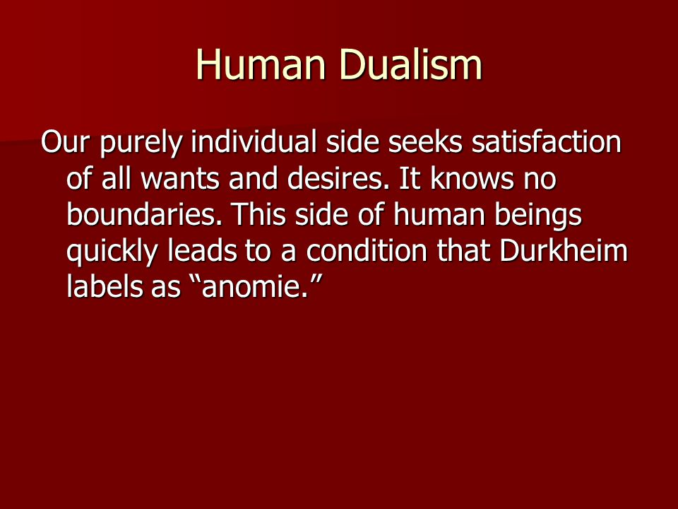 Human Dualism Our purely individual side seeks satisfaction of all wants and desires. It knows no boundaries. This side of human beings quickly leads