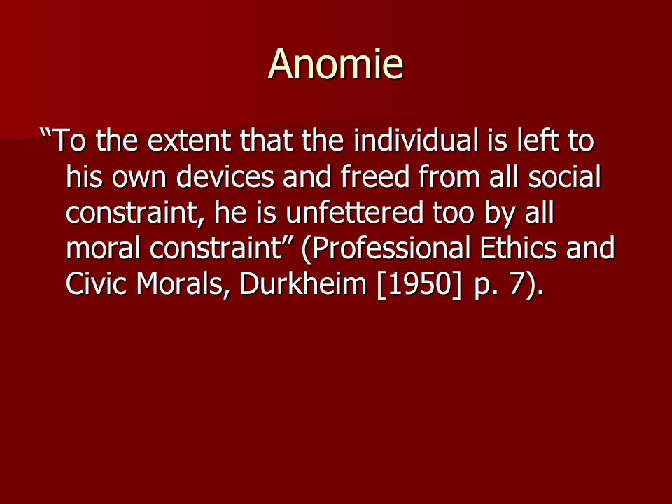"Anomie ""To the extent that the individual is left to his own devices and freed from all social constraint, he is unfettered too by all moral constrain"