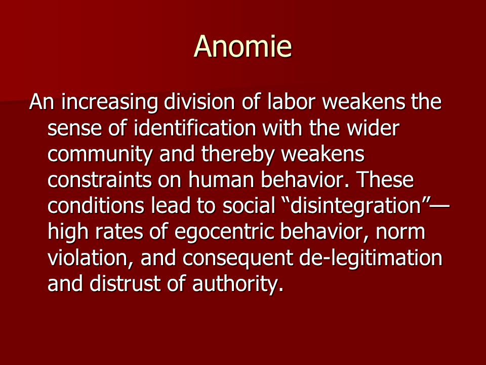 Anomie An increasing division of labor weakens the sense of identification with the wider community and thereby weakens constraints on human behavior.