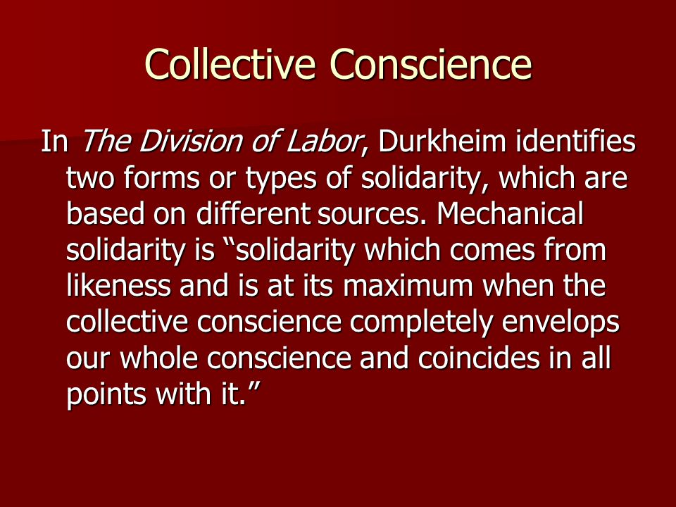 Collective Conscience In The Division of Labor, Durkheim identifies two forms or types of solidarity, which are based on different sources. Mechanical