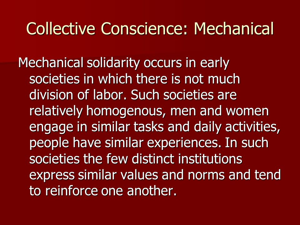 Collective Conscience: Mechanical Mechanical solidarity occurs in early societies in which there is not much division of labor. Such societies are rel