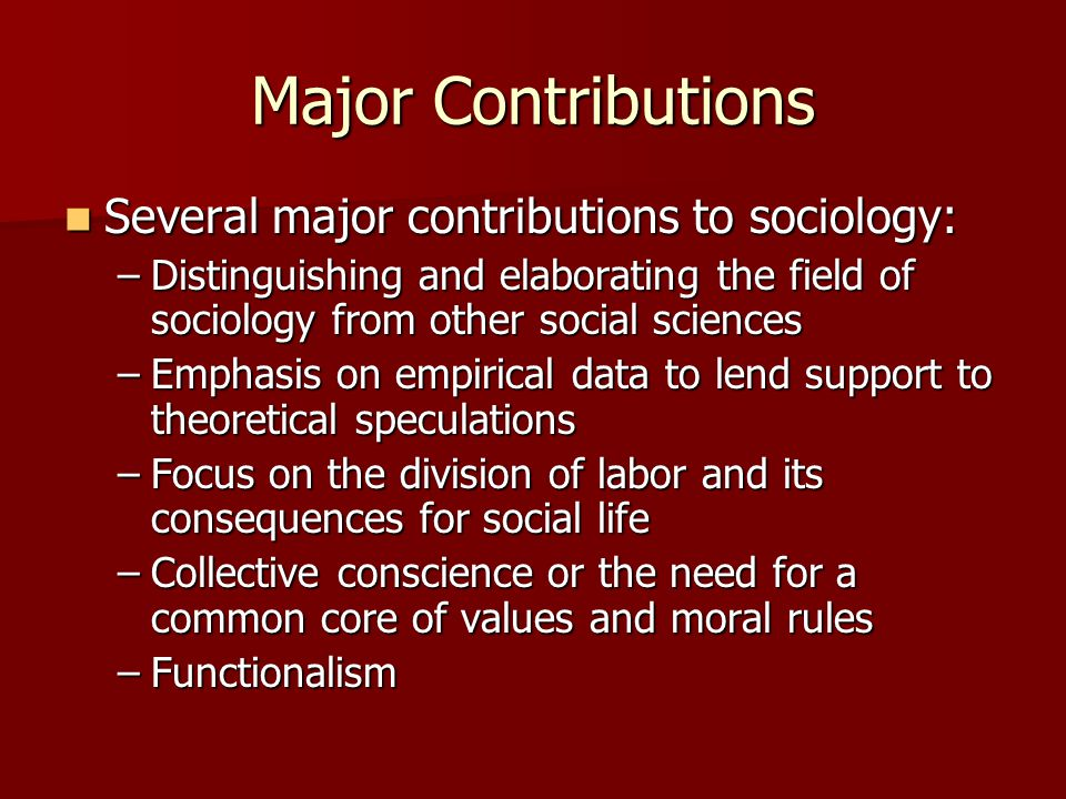 Major Contributions Several major contributions to sociology: Several major contributions to sociology: –Distinguishing and elaborating the field of s