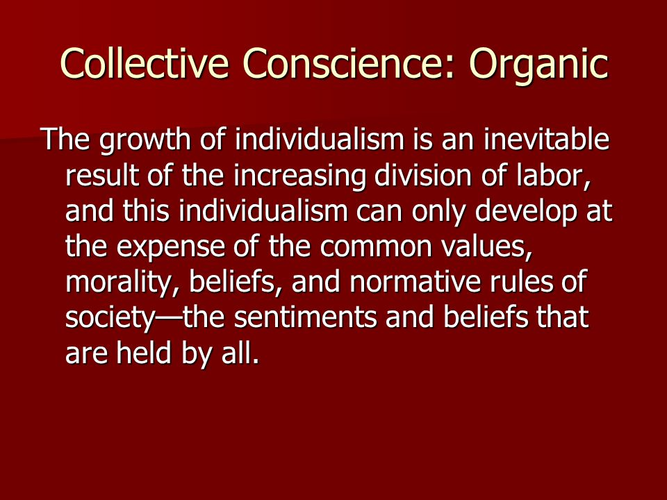 Collective Conscience: Organic The growth of individualism is an inevitable result of the increasing division of labor, and this individualism can onl