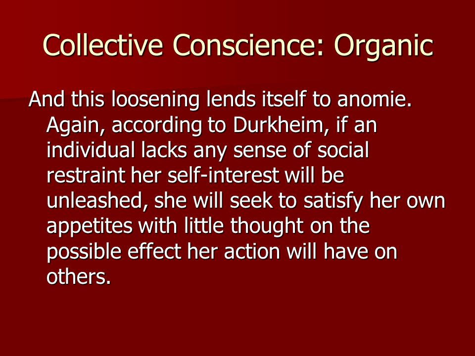 Collective Conscience: Organic And this loosening lends itself to anomie. Again, according to Durkheim, if an individual lacks any sense of social res
