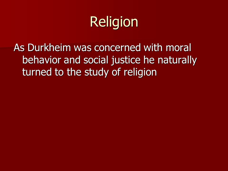 Religion As Durkheim was concerned with moral behavior and social justice he naturally turned to the study of religion
