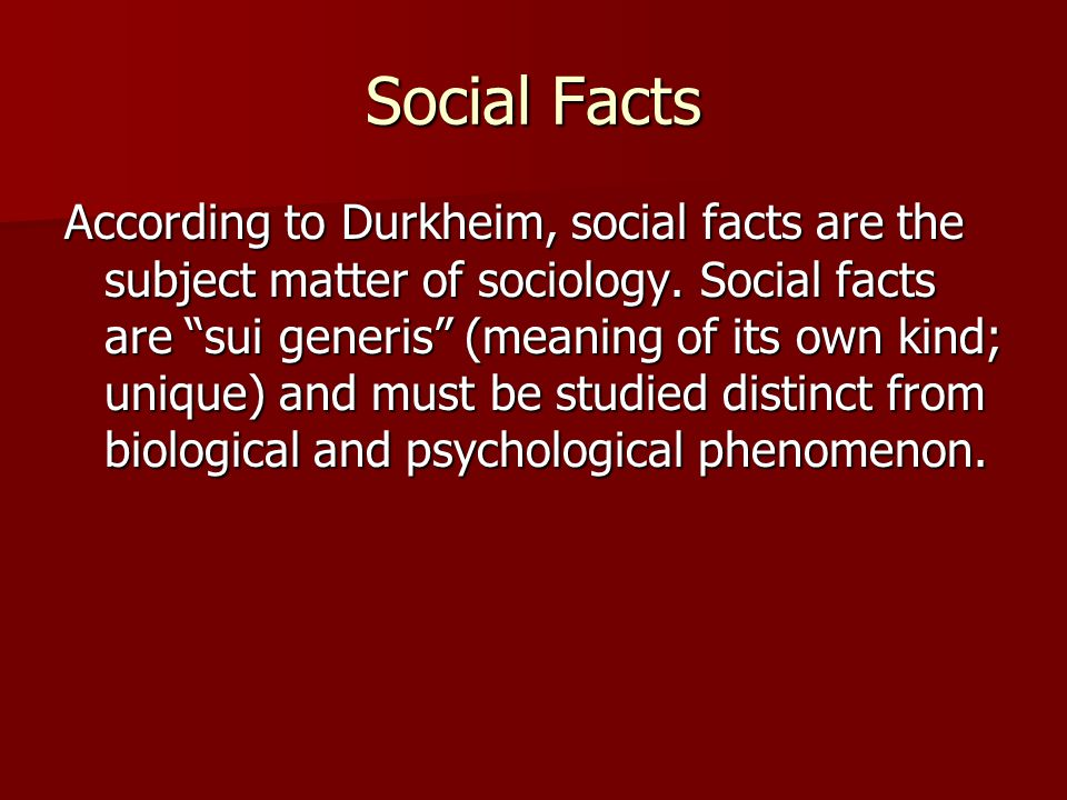 "Social Facts According to Durkheim, social facts are the subject matter of sociology. Social facts are ""sui generis"" (meaning of its own kind; unique)"