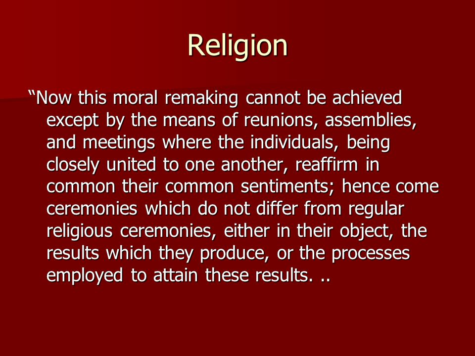 "Religion ""Now this moral remaking cannot be achieved except by the means of reunions, assemblies, and meetings where the individuals, being closely un"