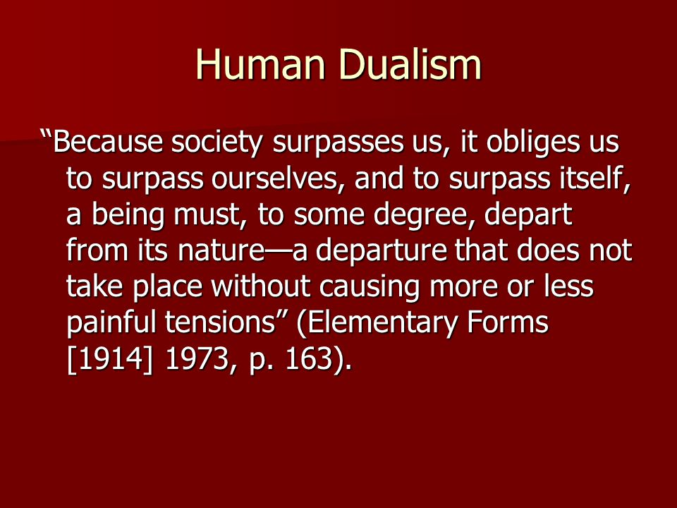 "Human Dualism ""Because society surpasses us, it obliges us to surpass ourselves, and to surpass itself, a being must, to some degree, depart from its"