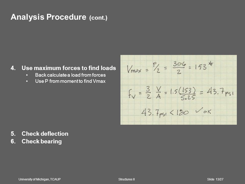 Analysis Procedure (cont.) 4.Use maximum forces to find loads Back calculate a load from forces Use P from moment to find Vmax 5.Check deflection 6.Check bearing University of Michigan, TCAUP Structures II Slide 13/27