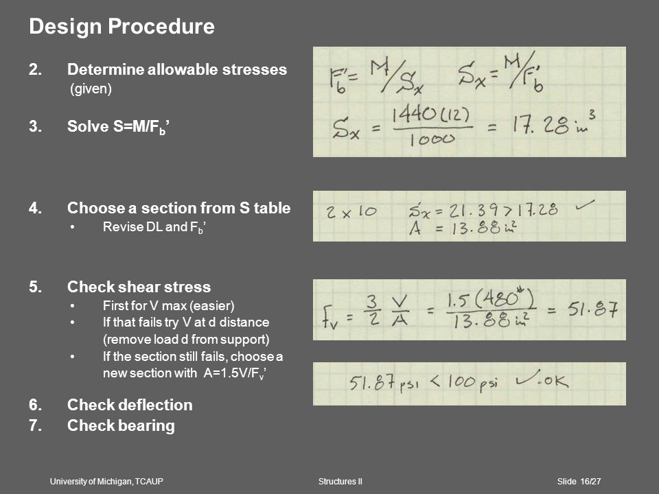 Design Procedure 2.Determine allowable stresses (given) 3.Solve S=M/F b ' 4.Choose a section from S table Revise DL and F b ' 5.Check shear stress First for V max (easier) If that fails try V at d distance (remove load d from support) If the section still fails, choose a new section with A=1.5V/F v ' 6.Check deflection 7.Check bearing University of Michigan, TCAUP Structures II Slide 16/27