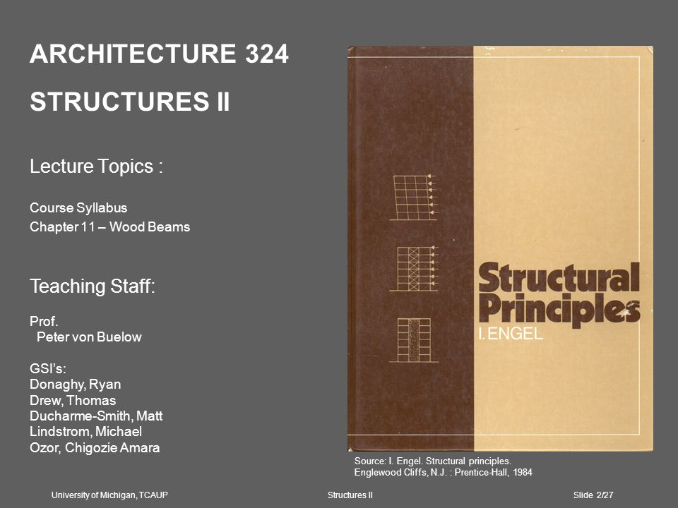 ARCHITECTURE 324 STRUCTURES II Lecture Topics : Course Syllabus Chapter 11 – Wood Beams University of Michigan, TCAUP Structures II Slide 2/27 Teaching Staff: Prof.